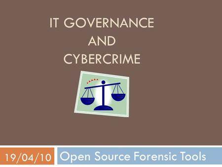 IT GOVERNANCE AND CYBERCRIME Open Source Forensic Tools 19/04/10.