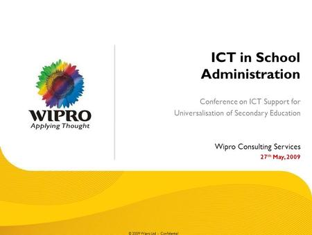 © 2009 Wipro Ltd - Confidential ICT in School Administration Conference on ICT Support for Universalisation of Secondary Education Wipro Consulting Services.
