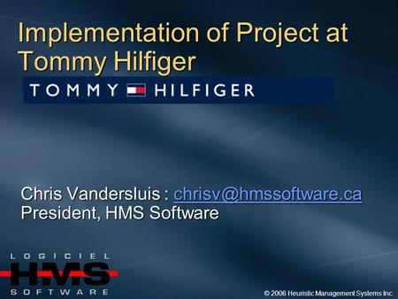 © 2006 Heuristic Management Systems Inc. Implementation of Project at Tommy Hilfiger Chris Vandersluis :  President,