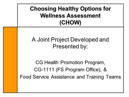 Choosing Healthy Options for Wellness Assessment (CHOW) A Joint Project Developed and Presented by: CG Health Promotion Program, CG-1111 (FS Program Office),