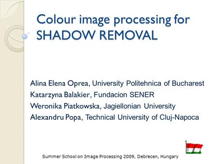 Summer School on Image Processing 2009, Debrecen, Hungary Colour image processing for SHADOW REMOVAL Alina Elena Oprea, University Politehnica of Bucharest.
