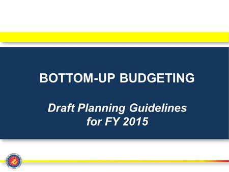 BOTTOM-UP BUDGETING Draft Planning Guidelines for FY 2015.
