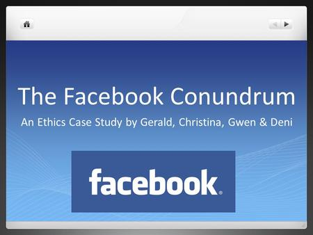 The Facebook Conundrum An Ethics Case Study by Gerald, Christina, Gwen & Deni.