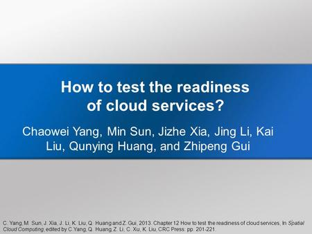 C. Yang, M. Sun, J. Xia, J. Li, K. Liu, Q. Huang and Z. Gui, 2013. Chapter 12 How to test the readiness of <strong>cloud</strong> services, In Spatial <strong>Cloud</strong> <strong>Computing</strong>,