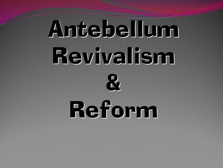 "Antebellum Revivalism & Reform The Second Great Awakening The Second Great Awakening "" Spiritual Reform From Within "" [Religious Revivalism] Social Reforms."