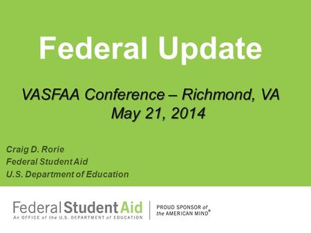 VASFAA Conference – Richmond, VA May 21, 2014 Federal Update VASFAA Conference – Richmond, VA May 21, 2014 Craig D. Rorie Federal Student Aid U.S. Department.