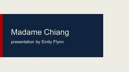 Madame Chiang presentation by Emily Flynn. Facts ●Born March 5, 1897 ●Also called: o Soong Mei-ling (born) o Sung Mayling o Madame Chiang Kai-shek o Chiang.