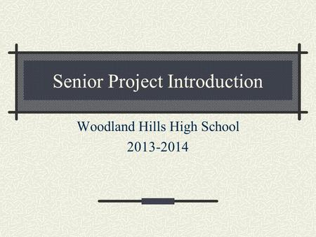 Senior Project Introduction Woodland Hills High School 2013-2014.