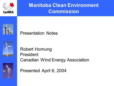 Manitoba Clean Environment Commission Presentation Notes Robert Hornung President Canadian Wind Energy Association Presented April 6, 2004.