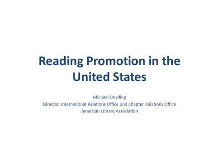 Reading Promotion in the United States Michael Dowling Director, International Relations Office and Chapter Relations Office American Library Association.