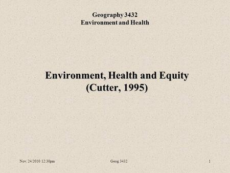 Nov. 24/2010 12:30pmGeog 34321 Environment, Health and Equity (Cutter, 1995) Geography 3432 Environment and Health.