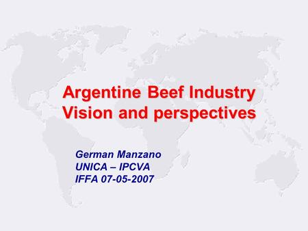 1 German Manzano UNICA – IPCVA IFFA 07-05-2007 Argentine Beef Industry Vision and perspectives.
