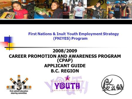 First Nations & Inuit Youth Employment Strategy (FNIYES) Program 2008/2009 CAREER PROMOTION AND AWARENESS PROGRAM (CPAP) APPLICANT GUIDE B.C. REGION.