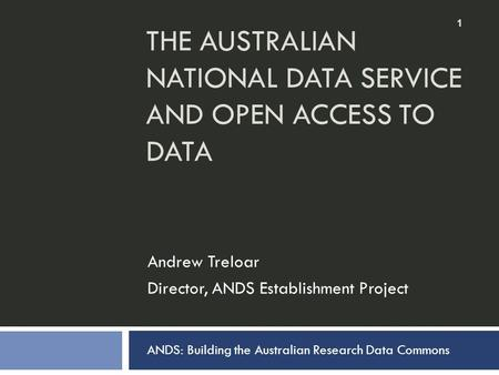 THE AUSTRALIAN NATIONAL DATA SERVICE AND OPEN ACCESS TO DATA Andrew Treloar Director, ANDS Establishment Project 1 ANDS: Building the Australian Research.