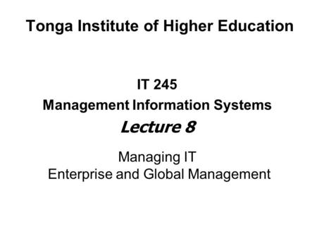 Tonga Institute of Higher Education IT 245 Management Information Systems Lecture 8 Managing IT Enterprise and Global Management.