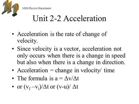 MHS Physics Department Unit 2-2 Acceleration Acceleration is the rate of change of velocity. Since velocity is a vector, acceleration not only occurs when.