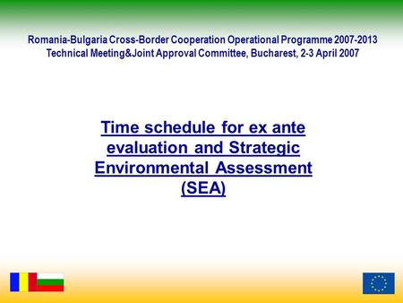 Time schedule for ex ante evaluation and Strategic Environmental Assessment (SEA) Romania-Bulgaria Cross-Border Cooperation Operational Programme 2007-2013.