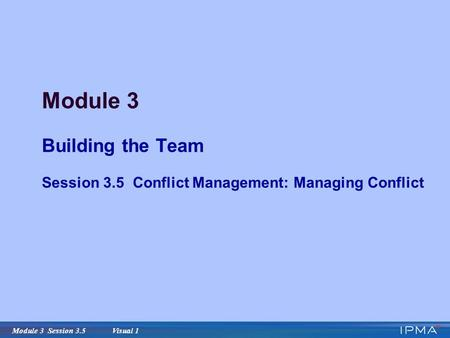 Module 3 Session 3.5 Visual 1 Module 3 Building the Team Session 3.5 Conflict Management: Managing Conflict.