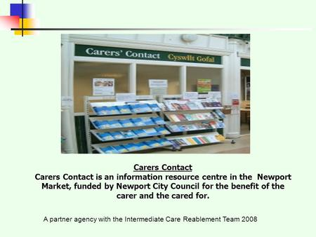 A partner agency with the Intermediate Care Reablement Team 2008 Carers Contact Carers Contact is an information resource centre in the Newport Market,