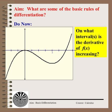 Aim: Basic Differentiation Course: Calculus Do Now: Aim: What are some of the basic rules of differentiation? On what interval(s) is the derivative of.