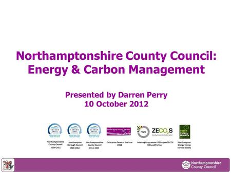 Northamptonshire County Council: Energy & Carbon Management Presented by Darren Perry 10 October 2012.