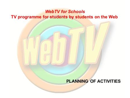 PLANNING OF ACTIVITIES WebTV for Schools TV programme for students by students on the Web.