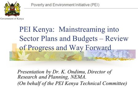 Poverty and Environment Initiative (PEI) PEI Kenya: Mainstreaming into Sector Plans and Budgets – Review of Progress and Way Forward Presentation by Dr.
