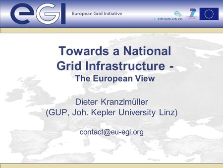 Towards a National Grid Infrastructure - The European View Dieter Kranzlmüller (GUP, Joh. Kepler University Linz)