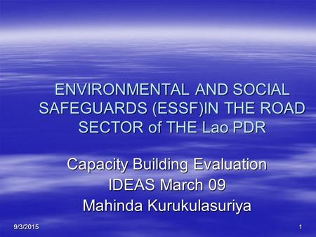 9/3/20151 ENVIRONMENTAL AND SOCIAL SAFEGUARDS (ESSF)IN THE ROAD SECTOR of THE Lao PDR Capacity Building Evaluation IDEAS March 09 Mahinda Kurukulasuriya.
