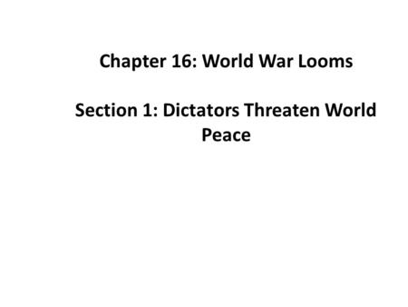 Chapter 16: World War Looms Section 1: Dictators Threaten World Peace.