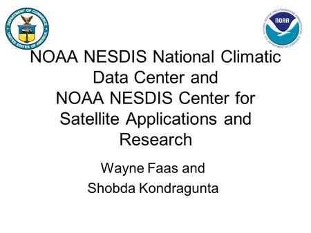NOAA NESDIS National Climatic Data Center and NOAA NESDIS Center for Satellite Applications and Research Wayne Faas and Shobda Kondragunta.