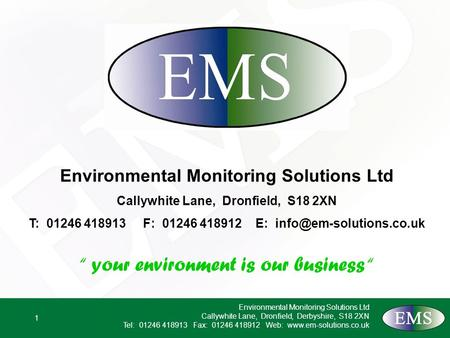 1 Environmental Monitoring Solutions Ltd Callywhite Lane, Dronfield, Derbyshire, S18 2XN Tel: 01246 418913 Fax: 01246 418912 Web: www.em-solutions.co.uk.