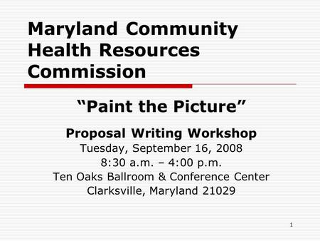 "1 Maryland Community Health Resources Commission ""Paint the Picture"" Proposal Writing Workshop Tuesday, September 16, 2008 8:30 a.m. – 4:00 p.m. Ten Oaks."