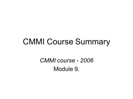 CMMI Course Summary CMMI course - 2006 Module 9..