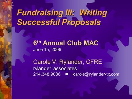 Fundraising III: <strong>Writing</strong> Successful <strong>Proposals</strong> 6 th Annual Club MAC June 15, 2006 Carole V. Rylander, CFRE rylander associates 214.348.9086