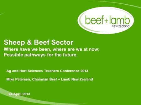 Sheep & Beef Sector Where have we been, where are we at now; Possible pathways for the future. 24 April 2013 Ag and Hort Sciences Teachers Conference 2013.