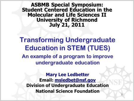 1 ASBMB Special Symposium: Student Centered Education in the Molecular and Life Sciences II University of Richmond July 21, 2011 Transforming Undergraduate.