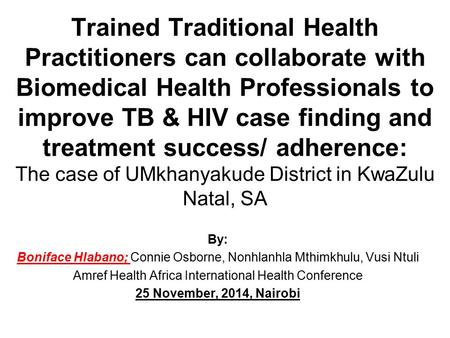 Trained Traditional Health Practitioners can collaborate with Biomedical Health Professionals to improve TB & HIV case finding and treatment success/ adherence: