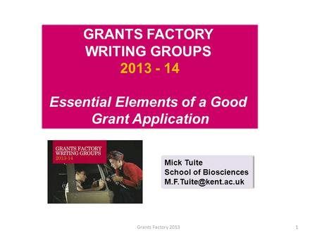 Grants Factory 20131 GRANTS FACTORY WRITING GROUPS 2013 - 14 Essential Elements of a Good Grant Application Mick Tuite School of Biosciences