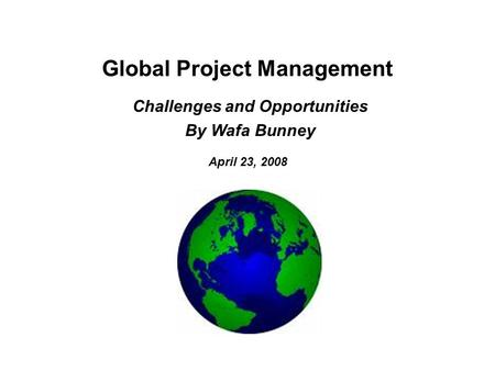 Global Project Management April 23, 2008 Challenges and Opportunities By Wafa Bunney.