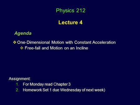 Physics 212 Lecture 4 Physics 212 Lecture 4 Agenda Assignment: 1.For Monday read Chapter 3 2.Homework Set 1 due Wednesday of next week)  One-Dimensional.