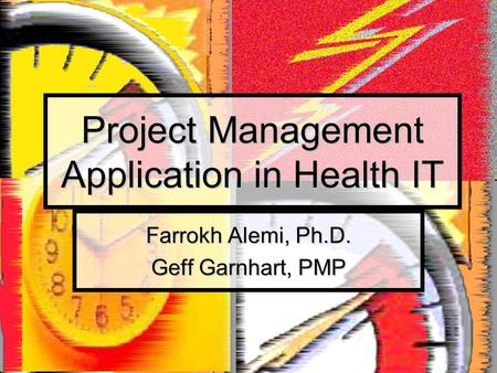 Project Management Application in Health IT Farrokh Alemi, Ph.D. Geff Garnhart, PMP.