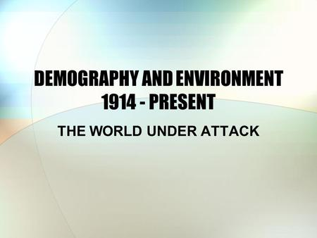 DEMOGRAPHY AND ENVIRONMENT 1914 - PRESENT THE WORLD UNDER ATTACK.