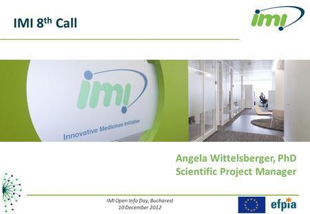 IMI 8 th Call Angela Wittelsberger, PhD Scientific Project Manager IMI Open Info Day, Bucharest 10 December 2012.