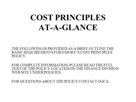 COST PRINCIPLES AT-A-GLANCE THE FOLLOWING IS PROVIDED AS A BRIEF OUTLINE THE BASIC REQUIREMENTS FOR EMORY'S COST PRINCIPLES POLICY. FOR COMPLETE INFORMATION,