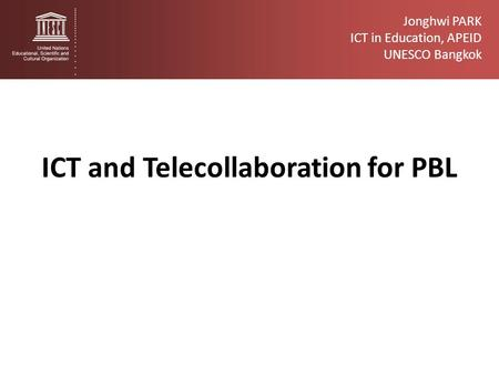 ICT and Telecollaboration for PBL Jonghwi PARK ICT in Education, APEID UNESCO Bangkok.