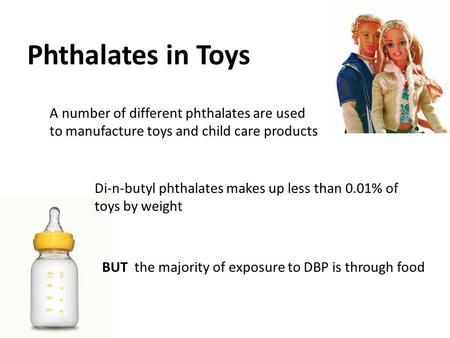Phthalates in Toys A number of different phthalates are used to manufacture toys and child care products Di-n-butyl phthalates makes up less than 0.01%