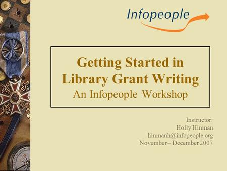 Getting Started in Library Grant Writing An Infopeople Workshop Instructor: Holly Hinman November – December 2007.