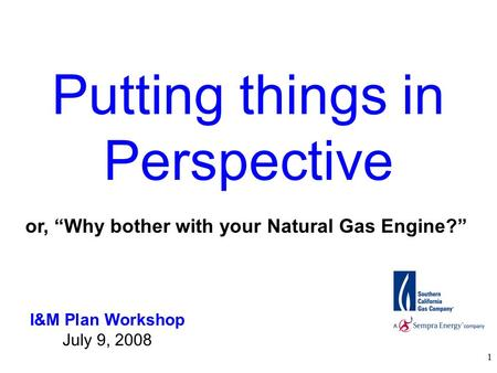 "1 Putting things in Perspective I&M Plan Workshop July 9, 2008 or, ""Why bother with your Natural Gas Engine?"""