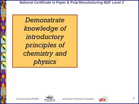 1 Commissioned by PAMSA and German Technical Co-Operation National Certificate in Paper & Pulp Manufacturing NQF Level 2 Demonstrate knowledge of introductory.